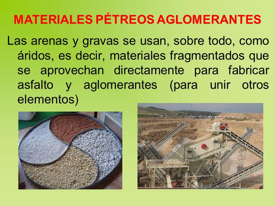 MATERIALES PÉTREOS AGLOMERANTES Las arenas y gravas se usan, sobre todo, como áridos, es decir, materiales fragmentados que se aprovechan directamente para fabricar asfalto y aglomerantes (para unir otros elementos)