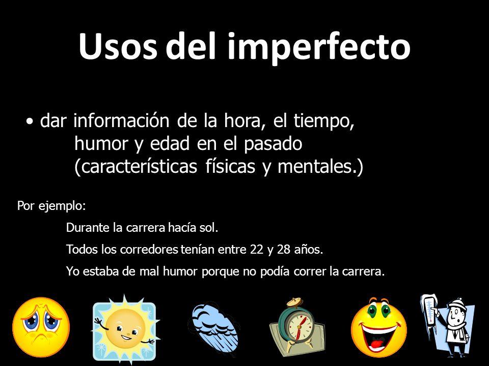 Usos del imperfecto dar información de la hora, el tiempo, humor y edad en el pasado (características físicas y mentales.) Por ejemplo: Durante la car