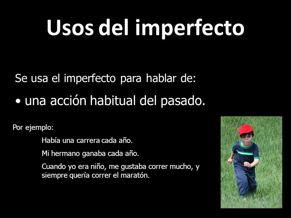 Usos del imperfecto Se usa el imperfecto para hablar de: una acción habitual del pasado. Por ejemplo: Había una carrera cada año. Mi hermano ganaba ca