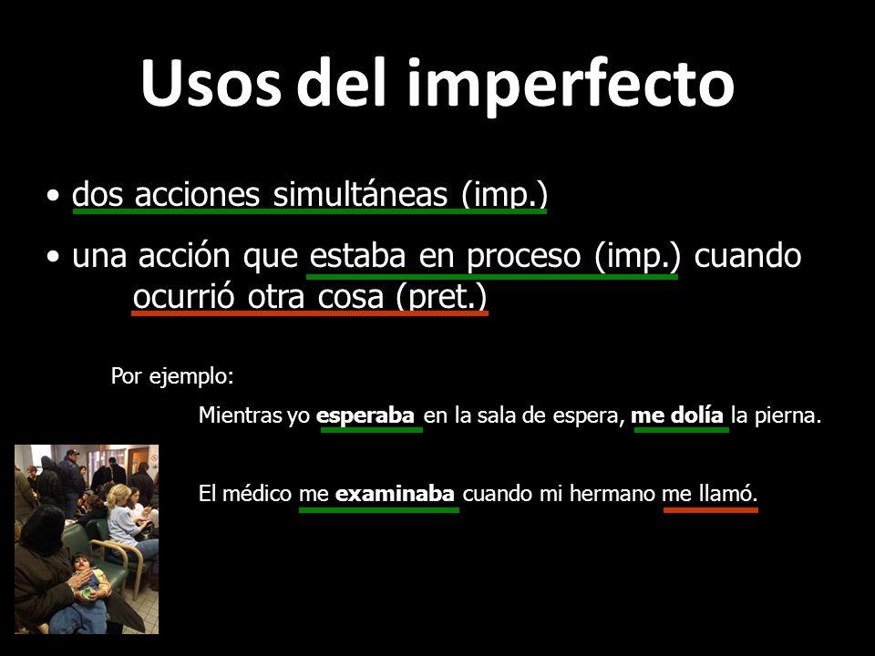 Usos del imperfecto dos acciones simultáneas (imp.) una acción que estaba en proceso (imp.) cuando ocurrió otra cosa (pret.) Por ejemplo: Mientras yo