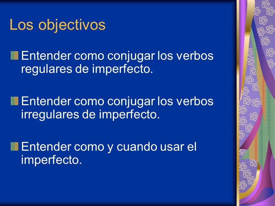 Los objectivos Entender como conjugar los verbos regulares de imperfecto. Entender como conjugar los verbos irregulares de imperfecto. Entender como y