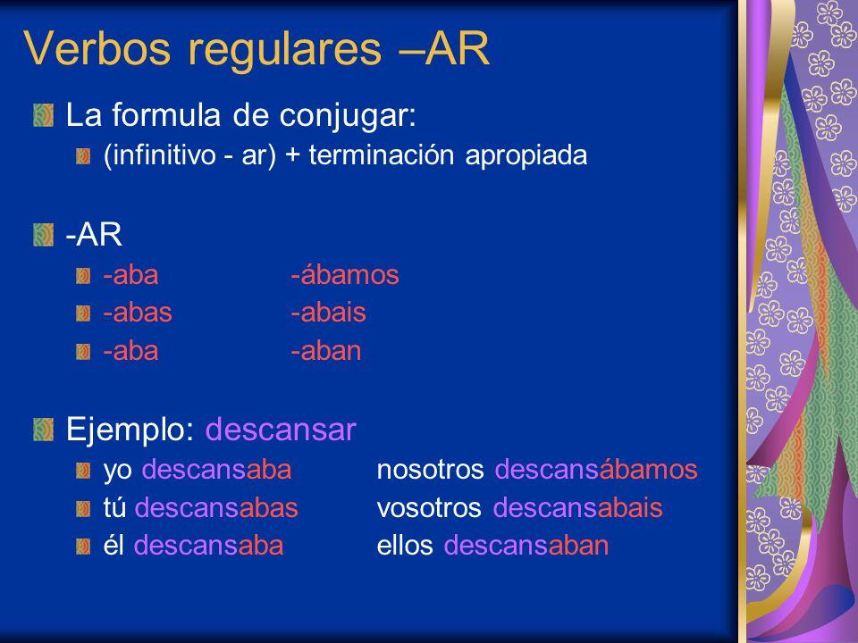 Verbos regulares –AR La formula de conjugar: (infinitivo - ar) + terminación apropiada -AR -aba-ábamos -abas-abais -aba-aban Ejemplo: descansar yo des