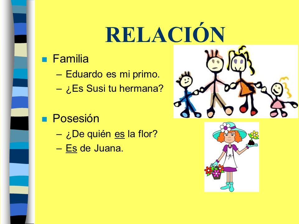 RELACIÓN n Familia –Eduardo es mi primo. –¿Es Susi tu hermana.