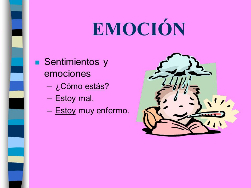EMOCIÓN n Sentimientos y emociones –¿Cómo estás –Estoy mal. –Estoy muy enfermo.