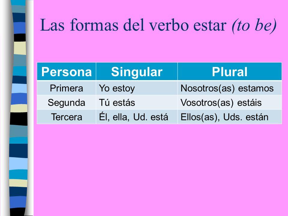 Las formas del verbo estar (to be) PersonaSingularPlural PrimeraYo estoyNosotros(as) estamos SegundaTú estásVosotros(as) estáis TerceraÉl, ella, Ud.