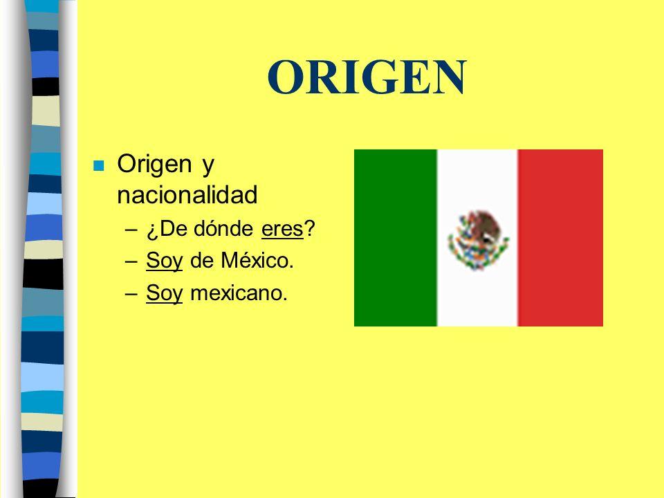 ORIGEN n Origen y nacionalidad –¿De dónde eres –Soy de México. –Soy mexicano.