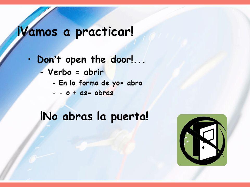 Dont open the door!... -Verbo = abrir -En la forma de yo= abro -- o + as= abras ¡No abras la puerta! ¡Vamos a practicar!