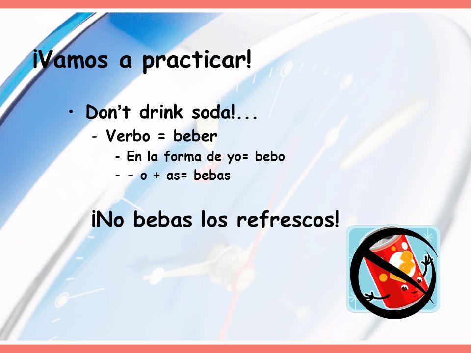 Dont drink soda!... -Verbo = beber -En la forma de yo= bebo -- o + as= bebas ¡No bebas los refrescos! ¡Vamos a practicar!