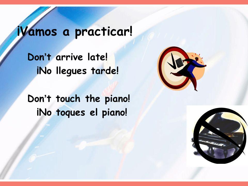Dont arrive late! ¡No llegues tarde! Dont touch the piano! ¡No toques el piano! ¡Vamos a practicar!