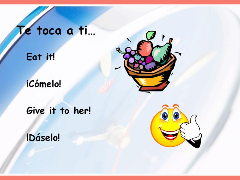 Eat it! ¡Cómelo! Give it to her! ¡Dáselo! Te toca a ti…
