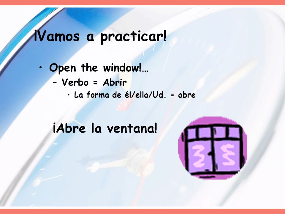 ¡Vamos a practicar! Open the window!… –Verbo = Abrir La forma de él/ella/Ud. = abre ¡Abre la ventana!