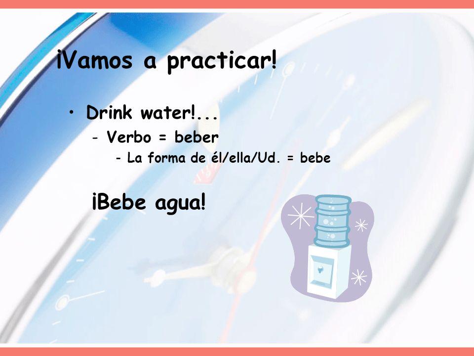 Drink water!... -Verbo = beber -La forma de él/ella/Ud. = bebe ¡Bebe agua! ¡Vamos a practicar!
