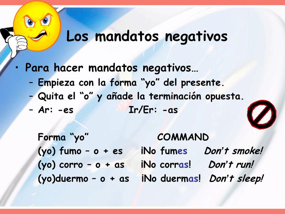 Los mandatos negativos Para hacer mandatos negativos… –Empieza con la forma yo del presente. –Quita el o y añade la terminación opuesta. –Ar: -esIr/Er