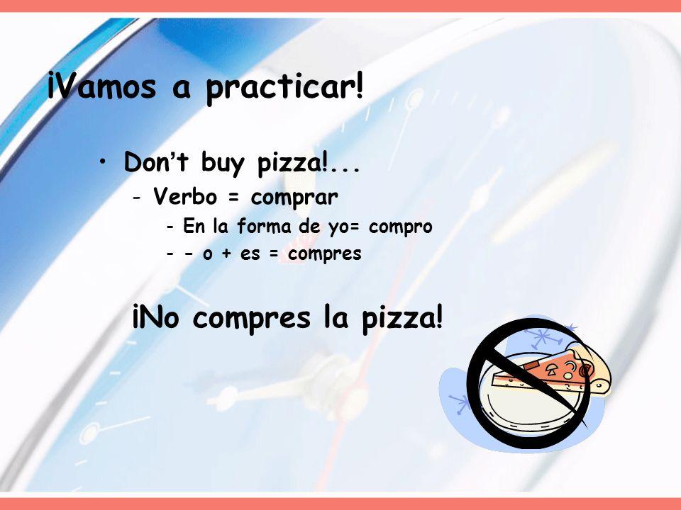 Dont buy pizza!... -Verbo = comprar -En la forma de yo= compro -- o + es = compres ¡No compres la pizza! ¡Vamos a practicar!