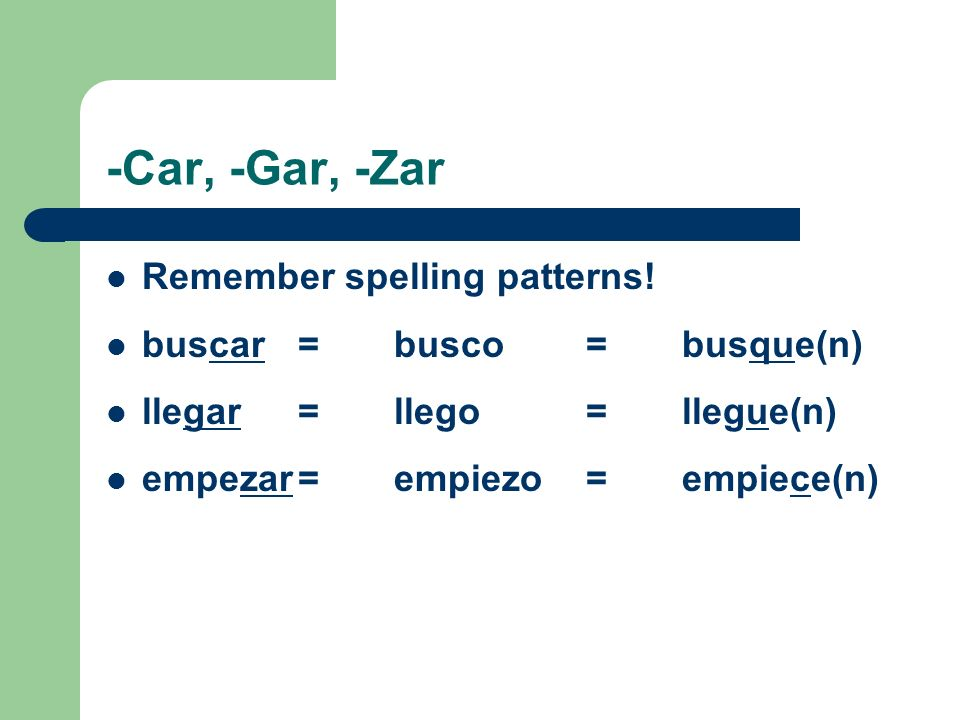 Remember spelling patterns! buscar=busco=busque(n) llegar=llego= llegue(n) empezar=empiezo=empiece(n) -Car, -Gar, -Zar