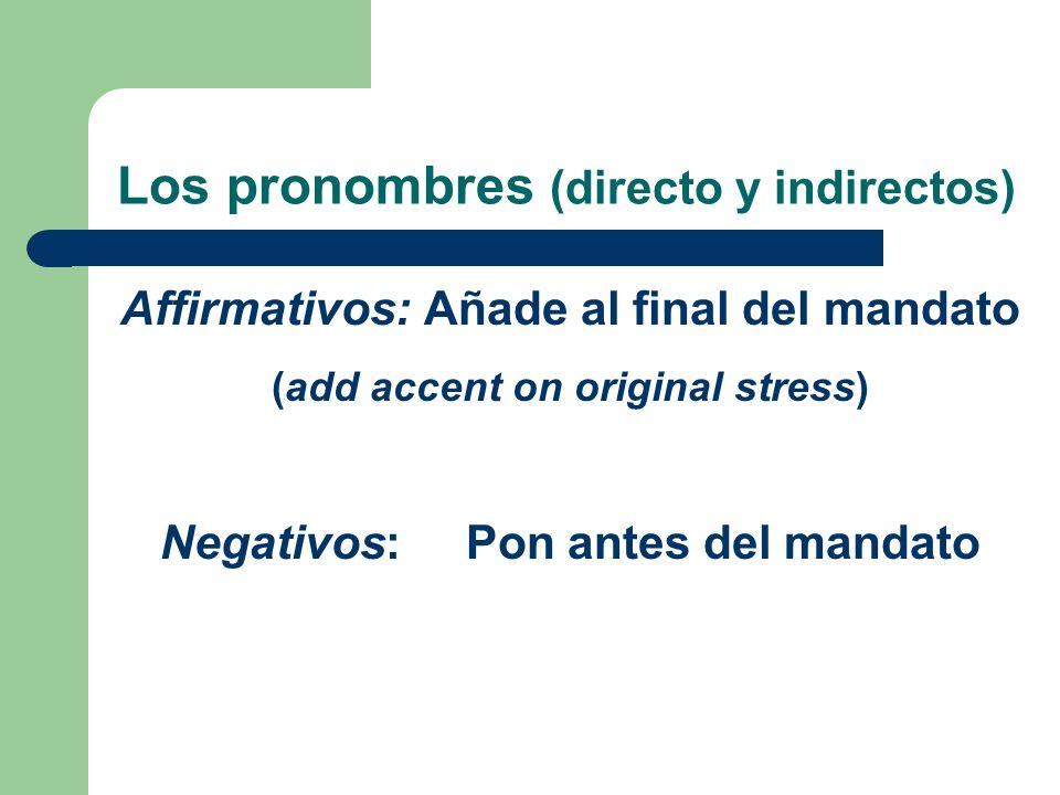 Los pronombres (directo y indirectos) Affirmativos: Añade al final del mandato (add accent on original stress) Negativos: Pon antes del mandato