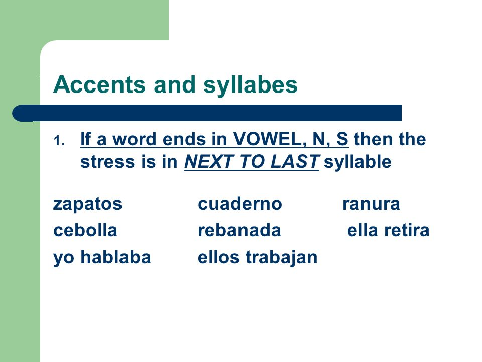 REVIEW OF PRONUNCIATION RULES! Accents and syllabes 1. If a word ends in VOWEL, N, S then the stress is in NEXT TO LAST syllable zapatos cuadernoranur