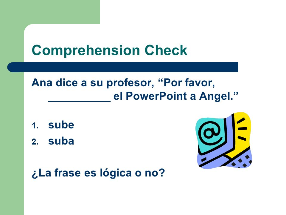 Comprehension Check Ana dice a su profesor, Por favor, __________ el PowerPoint a Angel. 1. sube 2. suba ¿La frase es lógica o no?