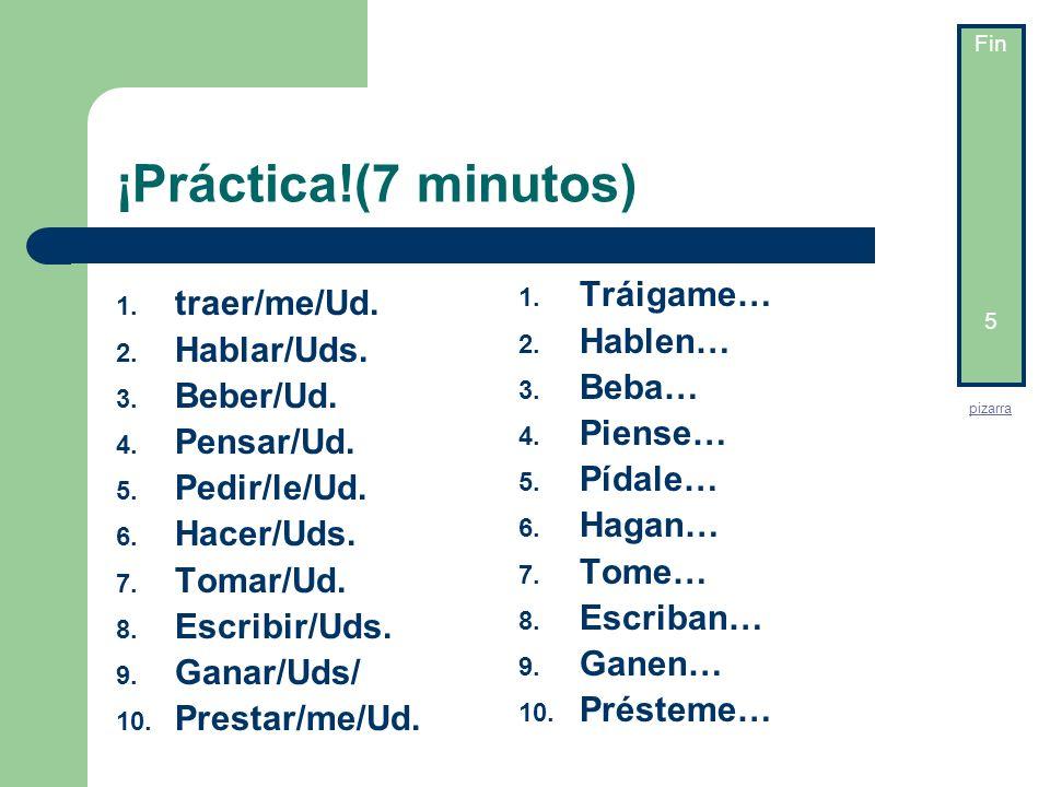 ¡Práctica!(7 minutos) 1. Tráigame… 2. Hablen… 3. Beba… 4. Piense… 5. Pídale… 6. Hagan… 7. Tome… 8. Escriban… 9. Ganen… 10. Présteme… 5 min 4min 3 min