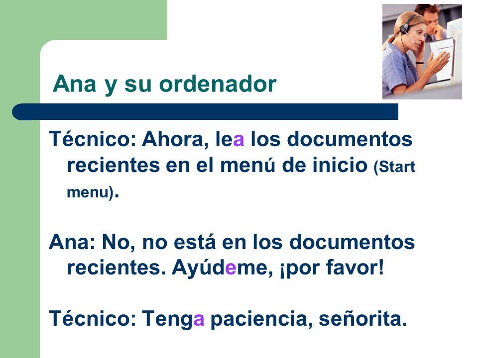 Ana y su ordenador Técnico: Ahora, lea los documentos recientes en el men ú de inicio (Start menu). Ana: No, no está en los documentos recientes. Ayúd