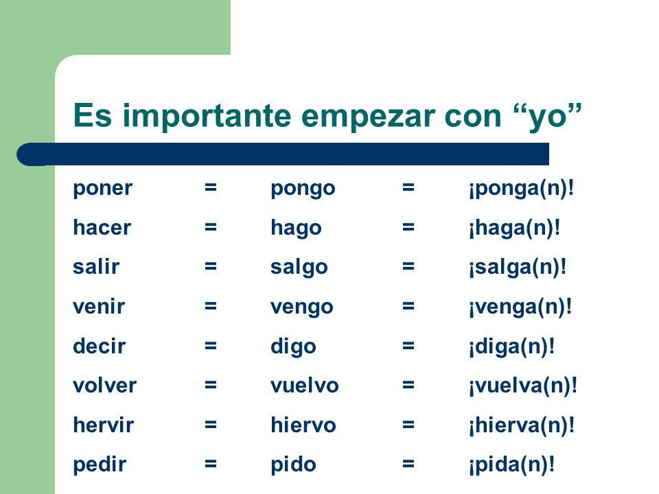 Es importante empezar con yo poner =pongo=¡ponga(n)! hacer=hago=¡haga(n)! salir=salgo=¡salga(n)! venir=vengo=¡venga(n)! decir=digo=¡diga(n)! volver=vu