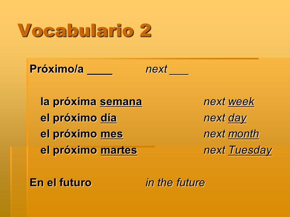 Vocabulario 2 Próximo/a ____next ___ la próxima semana next week el próximo día next day el próximo mes next month el próximo martes next Tuesday En e