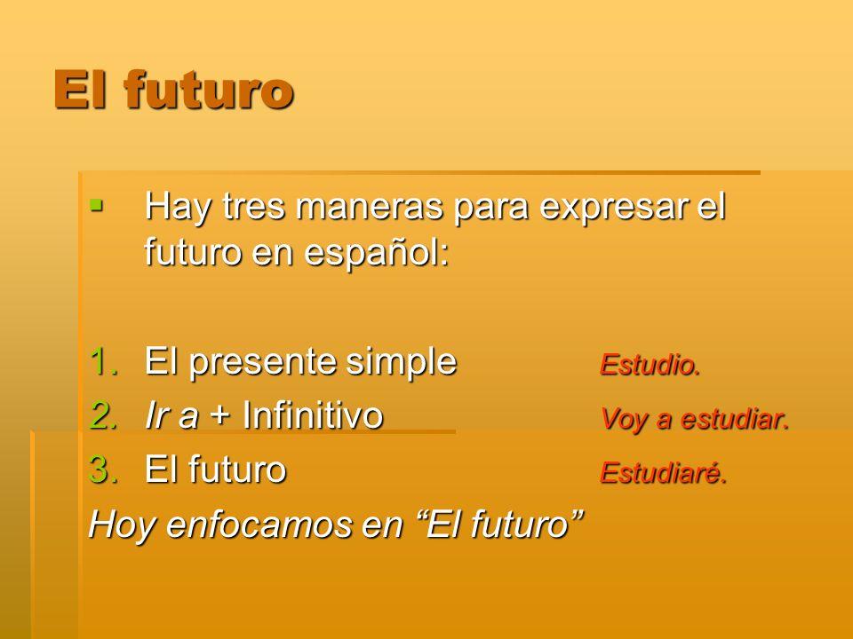 El futuro Hay tres maneras para expresar el futuro en español: Hay tres maneras para expresar el futuro en español: 1.El presente simple Estudio. 2.Ir