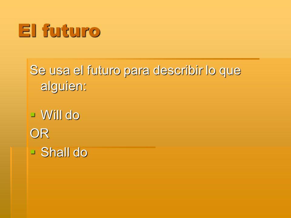 Se usa el futuro para describir lo que alguien: Will do Will doOR Shall do Shall do El futuro
