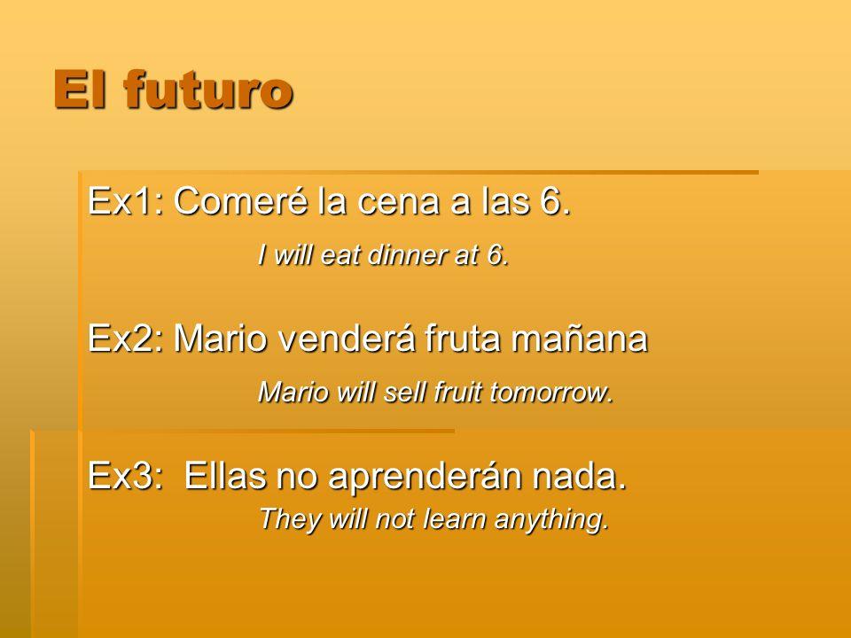 Ex1: Comeré la cena a las 6. I will eat dinner at 6. Ex2: Mario venderá fruta mañana Mario will sell fruit tomorrow. Ex3: Ellas no aprenderán nada. Th