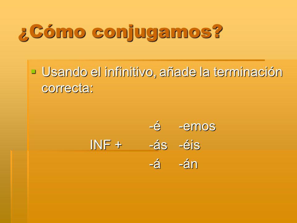 ¿Cómo conjugamos? Usando el infinitivo, añade la terminación correcta: Usando el infinitivo, añade la terminación correcta: -é-emos INF +-ás-éis -á-án