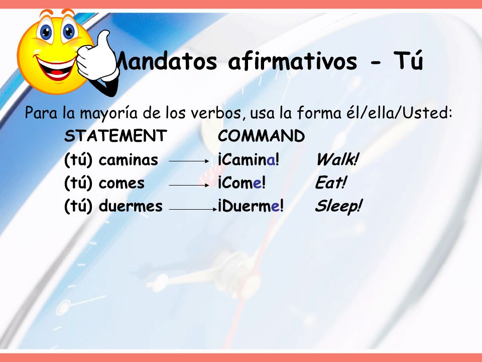 Para la mayoría de los verbos, usa la forma él/ella/Usted: STATEMENTCOMMAND (tú) caminas¡Camina!Walk! (tú) comes¡Come!Eat! (tú) duermes¡Duerme! Sleep!