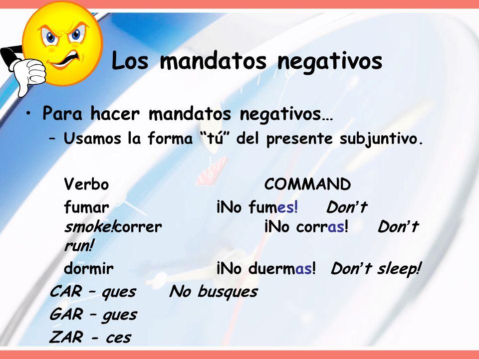 Los mandatos negativos Para hacer mandatos negativos… –Usamos la forma tú del presente subjuntivo. VerboCOMMAND fumar ¡No fumes! Dont smoke!correr¡No
