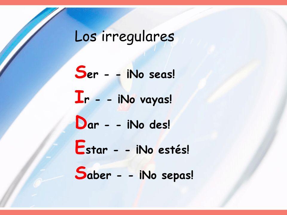 Los irregulares S er - - ¡No seas! I r - - ¡No vayas! D ar - - ¡No des! E star - - ¡No estés! S aber - - ¡No sepas!