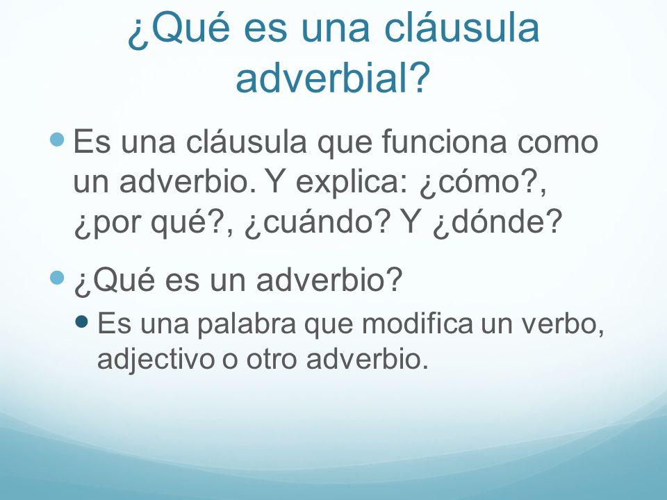 ¿Qué es una cláusula adverbial? Es una cláusula que funciona como un adverbio. Y explica: ¿cómo?, ¿por qué?, ¿cuándo? Y ¿dónde? ¿Qué es un adverbio? E