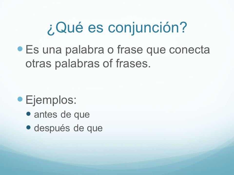 ¿Qué es conjunción? Es una palabra o frase que conecta otras palabras of frases. Ejemplos: antes de que después de que