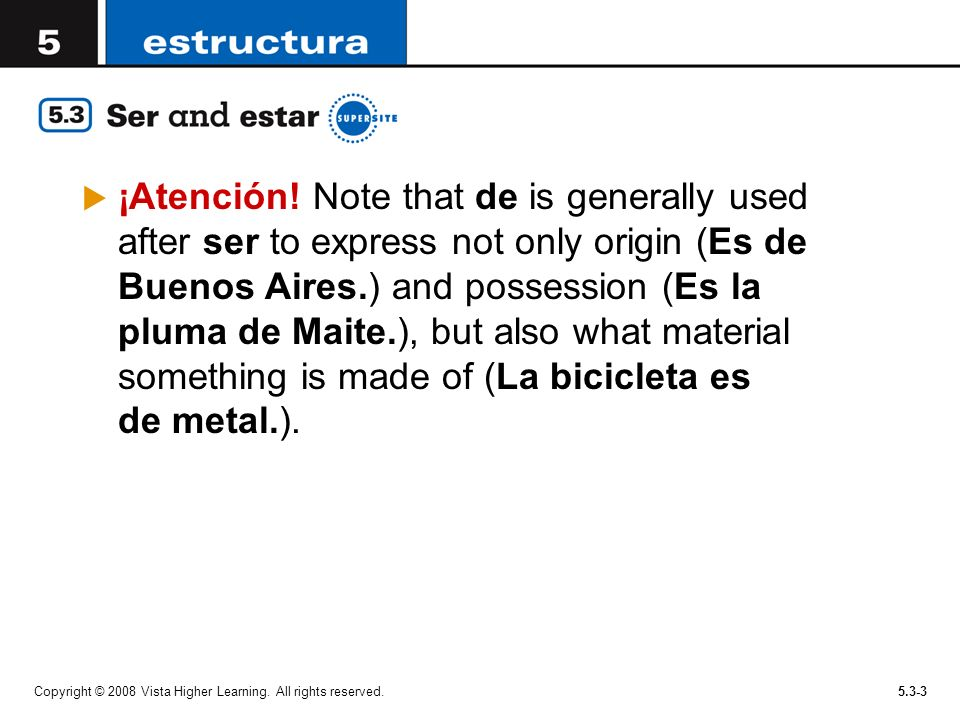 Copyright © 2008 Vista Higher Learning. All rights reserved.5.3-3 ¡Atención! Note that de is generally used after ser to express not only origin (Es d
