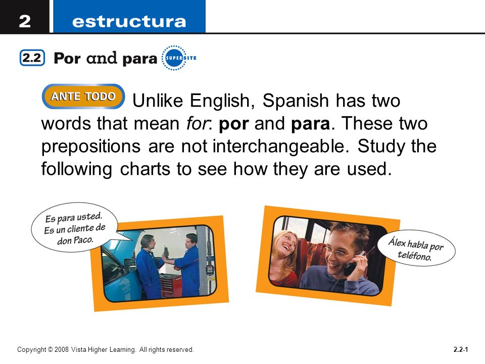 Copyright © 2008 Vista Higher Learning. All rights reserved.2.2-1 Unlike English, Spanish has two words that mean for: por and para. These two preposi