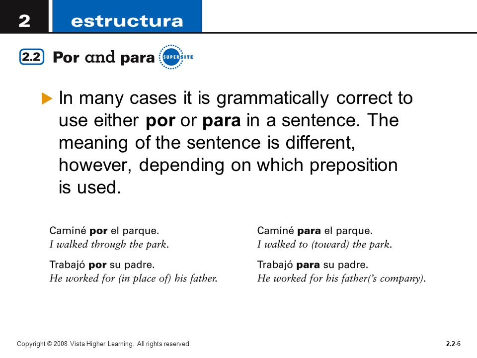 Copyright © 2008 Vista Higher Learning. All rights reserved.2.2-6 In many cases it is grammatically correct to use either por or para in a sentence. T