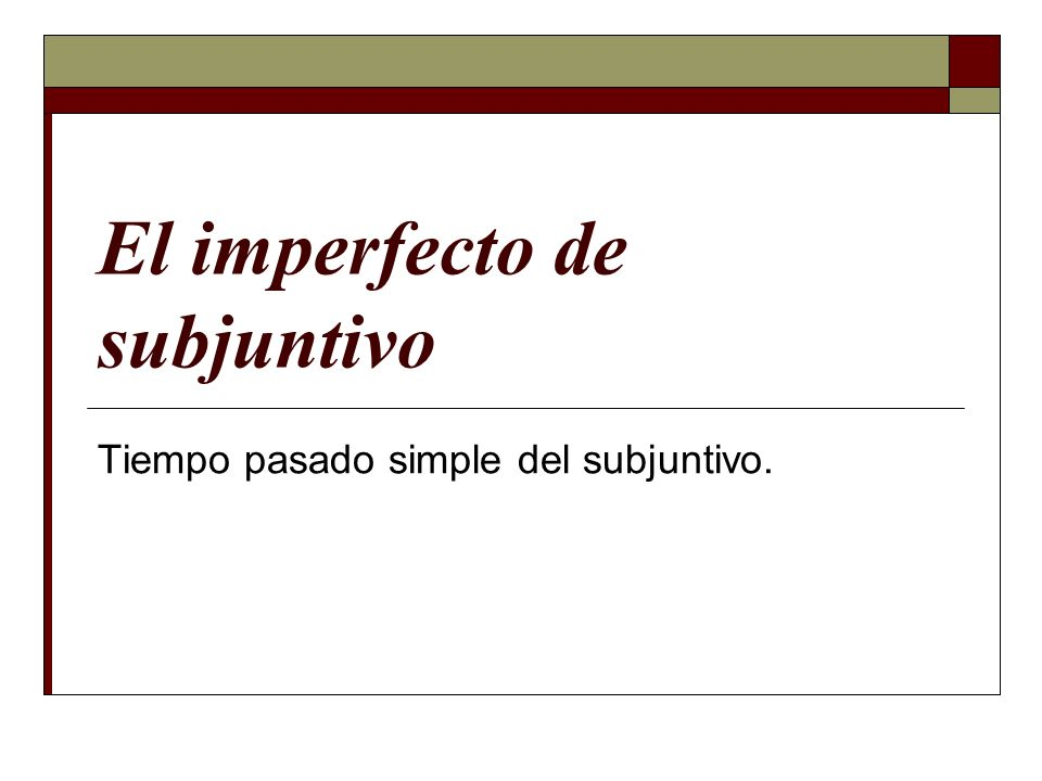 El imperfecto de subjuntivo Tiempo pasado simple del subjuntivo.
