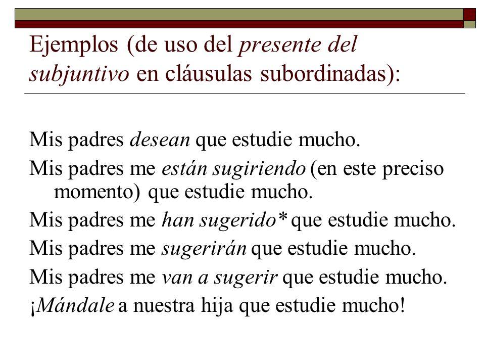 Ejemplos (de uso del presente del subjuntivo en cláusulas subordinadas): Mis padres desean que estudie mucho. Mis padres me están sugiriendo (en este