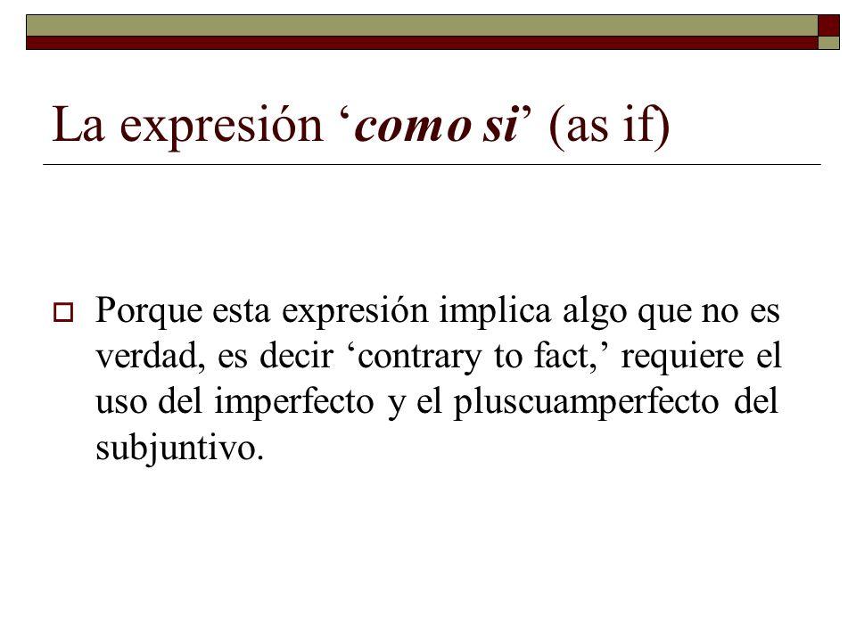 La expresión como si (as if) Porque esta expresión implica algo que no es verdad, es decir contrary to fact, requiere el uso del imperfecto y el plusc