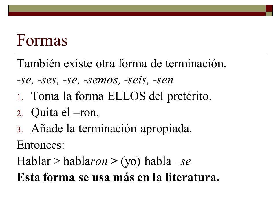 Formas También existe otra forma de terminación. -se, -ses, -se, -semos, -seis, -sen 1. Toma la forma ELLOS del pretérito. 2. Quita el –ron. 3. Añade