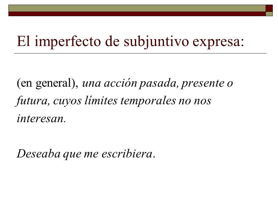 El imperfecto de subjuntivo expresa: (en general), una acción pasada, presente o futura, cuyos límites temporales no nos interesan. Deseaba que me esc
