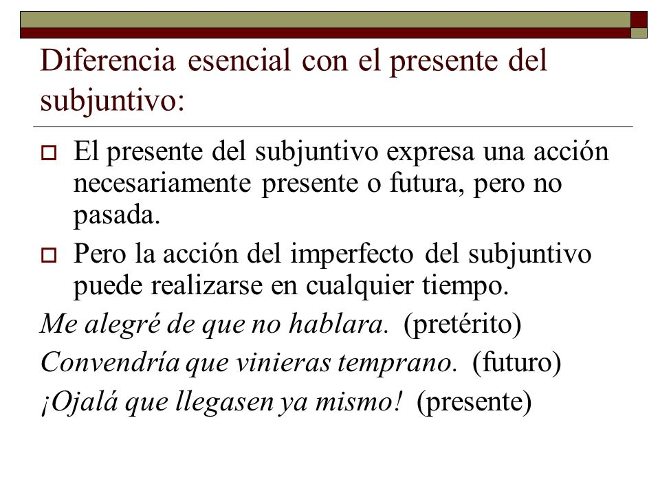 Diferencia esencial con el presente del subjuntivo: El presente del subjuntivo expresa una acción necesariamente presente o futura, pero no pasada. Pe