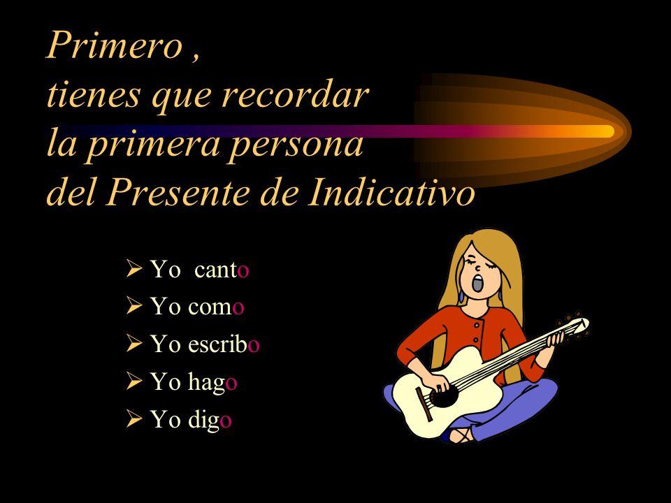 Primero, tienes que recordar la primera persona del Presente de Indicativo Yo canto Yo como Yo escribo Yo hago Yo digo