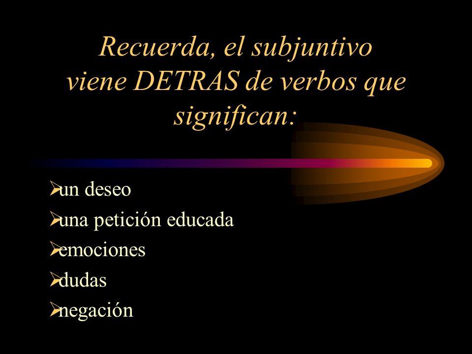 Recuerda, el subjuntivo viene DETRAS de verbos que significan: un deseo una petición educada emociones dudas negación