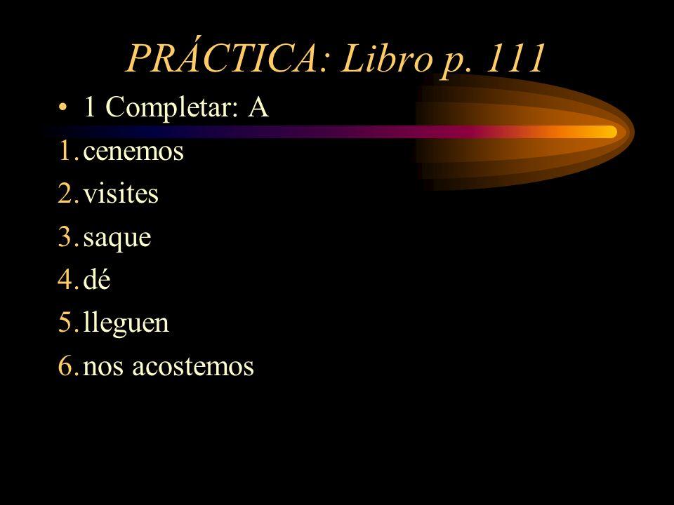 PRÁCTICA: Libro p. 111 1 Completar: A 1.cenemos 2.visites 3.saque 4.dé 5.lleguen 6.nos acostemos