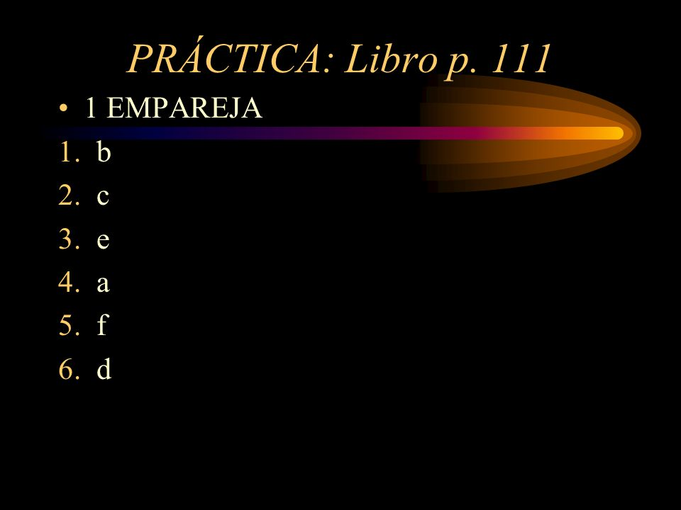 PRÁCTICA: Libro p. 111 1 EMPAREJA 1.b 2.c 3.e 4.a 5.f 6.d