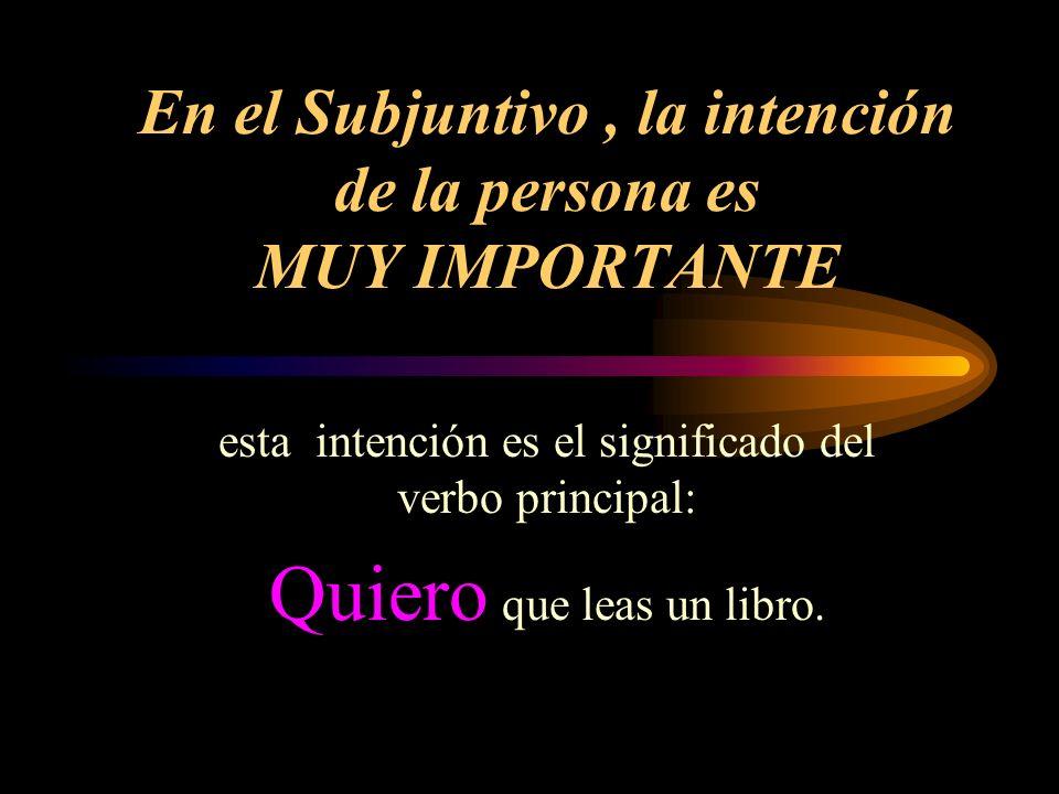 En el Subjuntivo, la intención de la persona es MUY IMPORTANTE esta intención es el significado del verbo principal: Quiero que leas un libro.