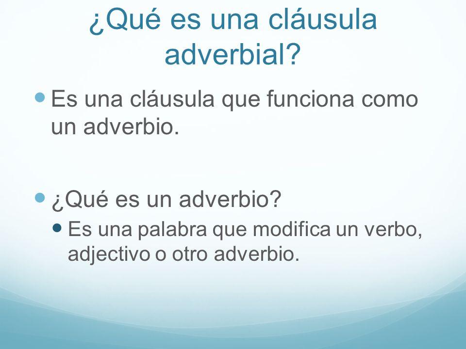 ¿Qué es una cláusula adverbial? Es una cláusula que funciona como un adverbio. ¿Qué es un adverbio? Es una palabra que modifica un verbo, adjectivo o